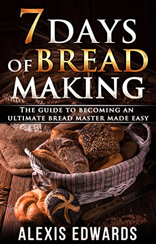 7 Days of Bread Making: The Guide to Becoming an Ultimate Bread Master Made Easy by Alexis Edwards