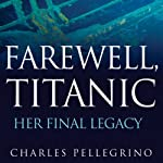 Farewell, Titanic: Her Final Legacy | Charles Pellegrino