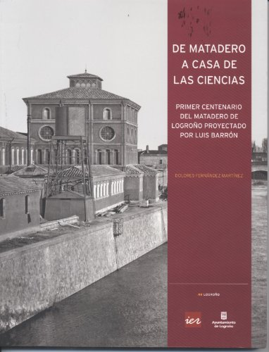 Descargar Libro De Matadero A Casa De Las Ciencias: Primer Centenario Del Matadero De Logroño Proyectado Por Luis Barrón Dolores Fernandez
