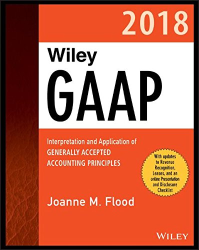 Wiley GAAP 2018: Interpretation and Application of Generally Accepted Accounting Principles (Wiley Regulatory Reporting)