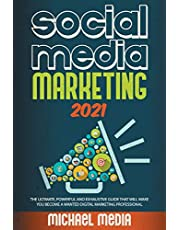 SOCIAL MEDIA MARKETING 2021: THE ULTIMATE, POWERFUL AND EXHAUSTIVE GUIDE THAT WILL MAKE YOU BECOME A WANTED DIGITAL MARKETING PROFESSIONAL