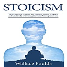 Stoicism: Tackle Life with Courage, Self-Control, a Sense of Justice and Wisdom by Embracing the Stoic Philosophy of Life Audiobook by Wallace Foulds Narrated by Michael Hatak