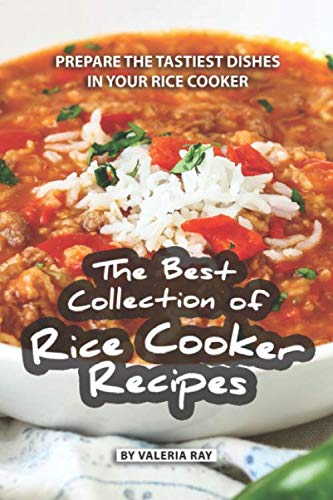 The Best Collection of Rice Cooker Recipes: Prepare the Tastiest Dishes in Your Rice Cooker by Valeria Ray
