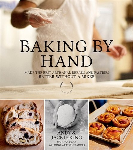 Baking By Hand: Make the Best Artisanal Breads and Pastries Better Without a Mixer by Andy King, Jackie King