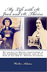 My Life with St. Joan and St. Thérèse: My journey to Marian consecration in the friendship and sisterly care of St. Joan of Arc and St. Thérèse of Lisieux