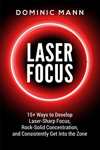 Download Laser Focus: 15+ Ways to Develop Laser-Sharp Focus, Rock-Solid Concentration, and Consistently Get Into the Zone PDF