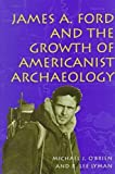 James A. Ford and the Growth of Americanist Archaeology, O'Brien, Michael J. and Lyman, R. Lee, 0826211844