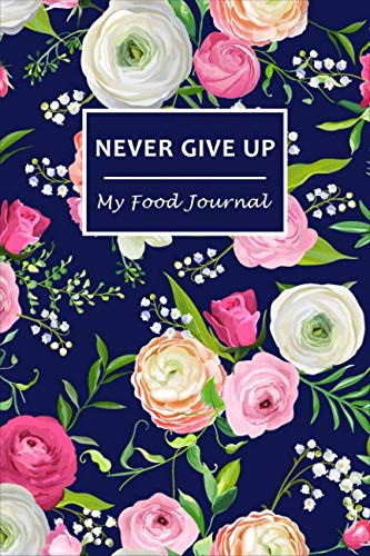 """Never Give Up: My Food Journal ~ 60 Days Food Journal and Fitness Diary with Daily Gratitude 