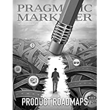 Pragmatic Marketer Fall 2016: Product Roadmaps: The product management and marketing authority