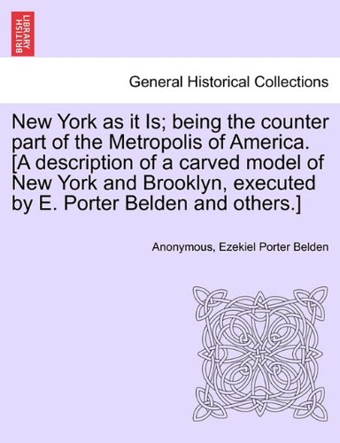 New York as it Is; being the counter part of the Metropolis of America. [A description of a carved model of New York and Brooklyn, executed by E. Porter Belden and others.] pdf