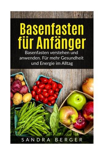 Basenfasten fr Anfnger: Basenfasten verstehen und anwenden. Fr mehr Gesundheit und Energie im Alltag (German Edition)