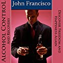 Alcohol Control and Recovery: Discover Freedom and Happiness Again Audiobook by John Francisco Narrated by Neil Reeves
