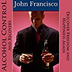 Alcohol Control and Recovery: Discover Freedom and Happiness Again | John Francisco