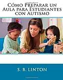 Cómo Preparar un Aula para Estudiantes con Autismo, S. Linton, 1466318120