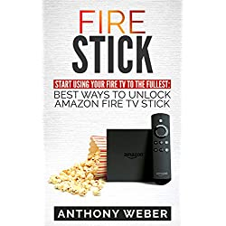 Fire Stick: Start Using your Fire TV to the fullest: Best Ways to Unlock Amazon Fire TV Stick (the 2017 updated user guide,home tv,tips and tricks,digital ... prime,by amazon echo,expert,internet)