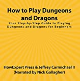 How to Play Dungeons and Dragons: Your Step-by-Step Guide to Playing Dungeons and Dragons for Beginners