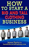 The Quick Start Guide to Starting A Big and Tall Apparel Business( Start a Big and Tall Apparel Business Today): Open a Big and Tall Apparal Business