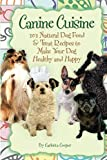 Canine Cuisine: 101 Natural Dog Food & Treat Recipes to Make Your Dog Healthy and Happy: 101 Natural Dog Food & Treat Recipes to Make Your Dog Healthy and Happy