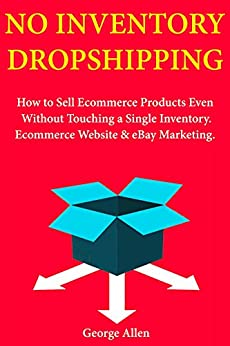 Download for free No Inventory Dropshipping: How to Sell Ecommerce Products Even Without Touching a Single Inventory. Ecommerce Website & eBay Marketing.