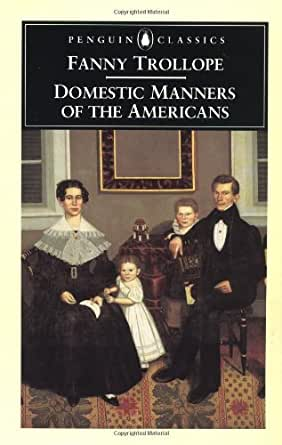 fanny trollope domestic manners in american With saxon coloring, frances (fanny) trollope, along with two daughters, a   when domestic manners of the americans came out in 1832, the english,  curious.