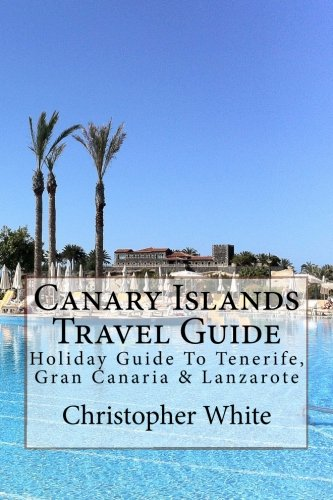 Canary Islands Travel Guide: Holiday Guide To Tenerife, Gran Canaria & Lanzarote