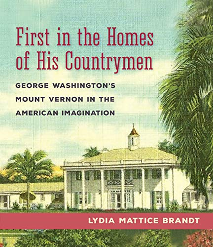 First in the Homes of His Countrymen: George Washington's Mount Vernon in the American Imagination ()
