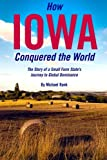 How Iowa Conquered the World: The Story of a Small Farm Small State s Journey to Global Dominance