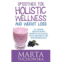 Smoothies: Smoothies for Holistic Wellness and Weight Loss.: 50+ Amazing Smoothie Recipes Inspired by the Alkaline, Paleo, Macrobiotic, and Mediterranean ... Weight Loss, Alkaline Diet Book 2)