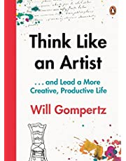 Think Like an Artist: . . . and Lead a More Creative, Productive Life: 10 Tips for a Happier, Smarter, More Creative Life - Without Cutting Your Ear Off
