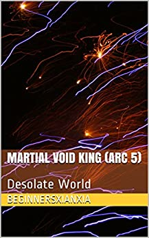 Martial Void King (Arc 5): Desolate World by [BeginnersXianxia]