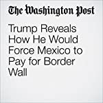 Trump Reveals How He Would Force Mexico to Pay for Border Wall | Bob Woodward,Robert Costa