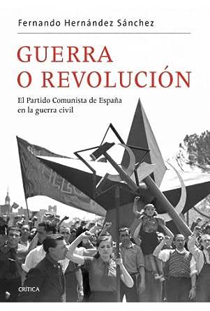Guerra o revolución: El Partido Comunista de España en la guerra civil eBook: Hernández Sánchez, Fernando: Amazon.es: Tienda Kindle