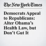 Democrats Appeal to Republicans: Alter Obama's Health Law, but Don't Gut It | Thomas Kaplan,Robert Pear