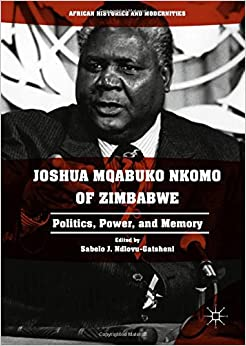 Joshua Mqabuko Nkomo of Zimbabwe: Politics, Power, and Memory (African Histories and Modernities)