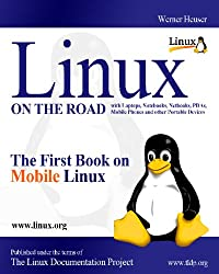 LINUX On The Road - The First Book on MOBILE Linux: Linux with Laptops, Notebooks, Netbooks, PDAs, Mobile Phones and other Portable Devices