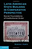 Latin American State Building in Comparative Perspective : Social Foundations of Institutional Order, Kurtz, Marcus J., 0521766443