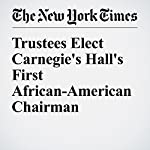 Trustees Elect Carnegie's Hall's First African-American Chairman | Michael Cooper,David Gelles