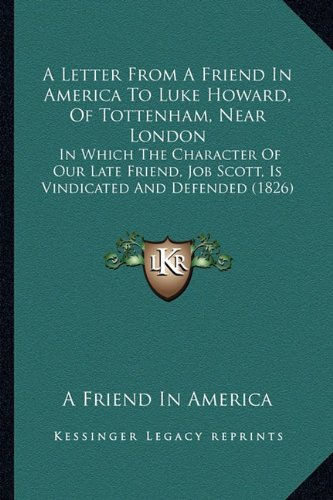 Download A Letter From A Friend In America To Luke Howard, Of Tottenham, Near London: In Which The Character Of Our Late Friend, Job Scott, Is Vindicated And Defended (1826) PDF