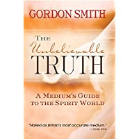 The Unbelievable Truth: Powerful Insights into the Unseen World of Spirits, Ghosts, Poltergeists and Altered States