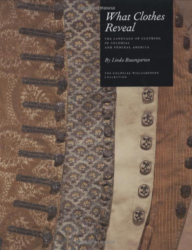What Clothes Reveal: The Language of Clothing in Colonial and Federal America by Yale University Press