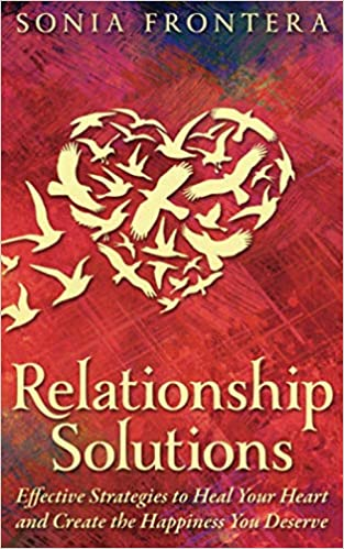 Relationship Solutions: Effective Strategies to Heal Your Heart and Create the Happiness You Deserve
