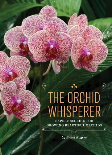 The Orchid Whisperer: Expert Secrets for Growing Beautiful Orchids by Bruce Rogers (Mar 6 2012)
