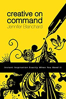 Creative On Command: Instant Inspiration Exactly When You Need It by [Blanchard, Jennifer]