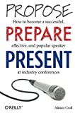 Propose, Prepare, Present : How to Become a Successful, Effective, and Popular Speaker at Industry Conferences, Croll, Alistair, 1449366376