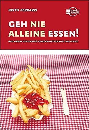 Cover des Buchs: Geh nie alleine essen!: Und andere Geheimnisse rund um Networking und Erfolg