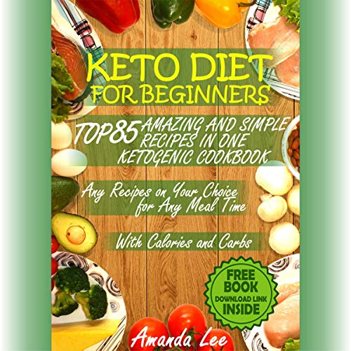 Keto Diet for Beginners: Top 85 Amazing and Simple Recipes in One Ketogenic Cookbook: Any Recipes on Your Choice for Any Meal Time by Amanda Lee