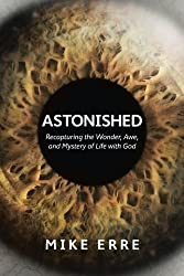 Astonished: Recapturing the Wonder, Awe, and Mystery of Life with God by Mike Erre (2014-04-01)
