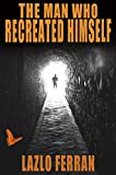 The Man Who Recreated Himself - Third Edition: (21st Century Prophet and Redeemer Thriller)