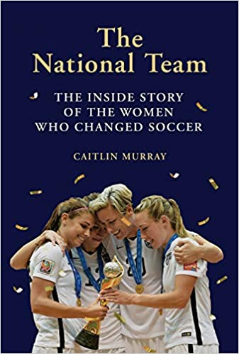 6b63a1a0d The National Team  The Inside Story of the Women Who Changed Soccer   Caitlin Murray  9781419734496  Amazon.com  Books