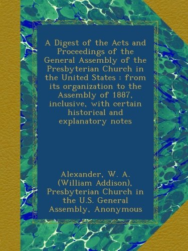 Download A Digest of the Acts and Proceedings of the General Assembly of the Presbyterian Church in the United States : from its organization to the Assembly ... with certain historical and explanatory notes PDF